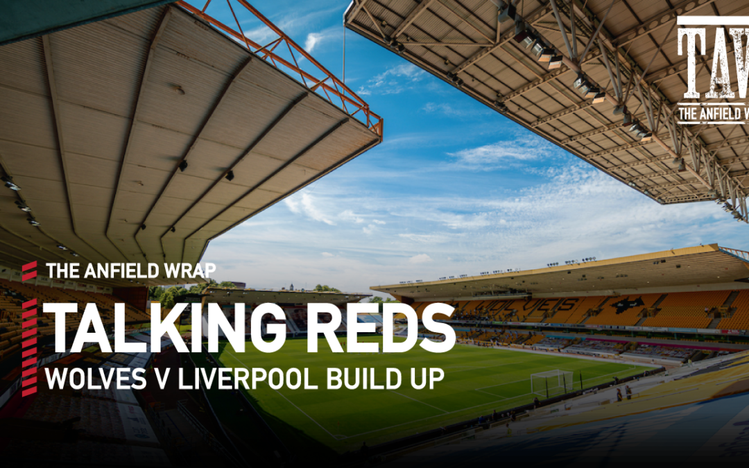Wolves v Liverpool | Pre-Match Build Up | Talking Reds