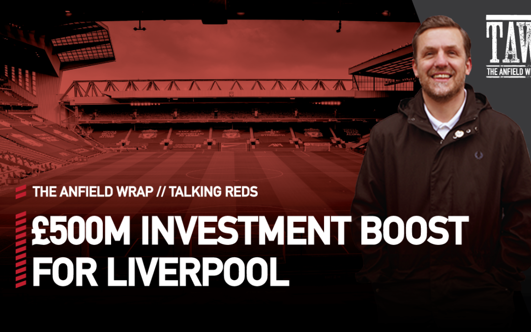 £500m Investment Boost For Liverpool   Talking Reds