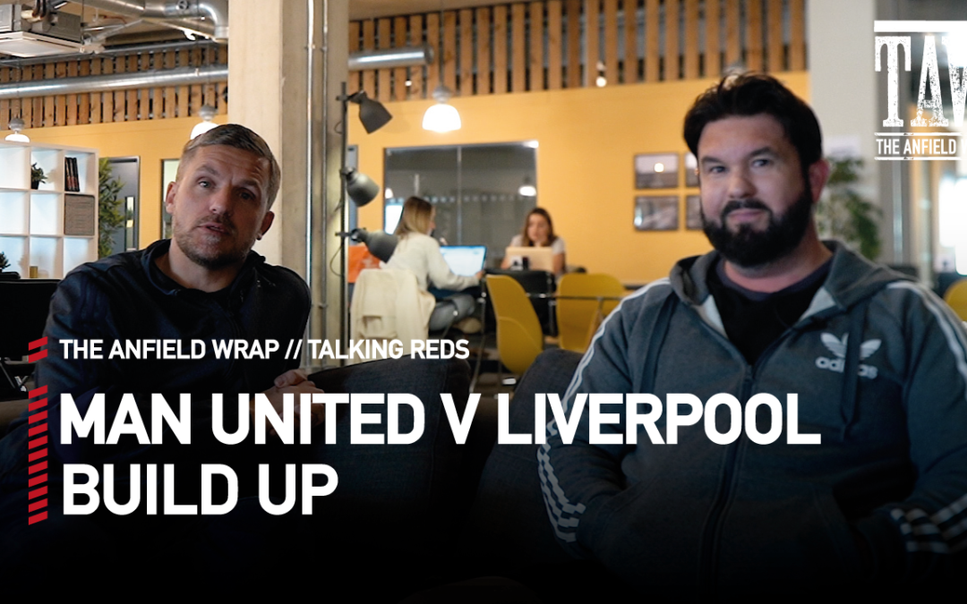 Manchester United v Liverpool: Build Up | Talking Reds
