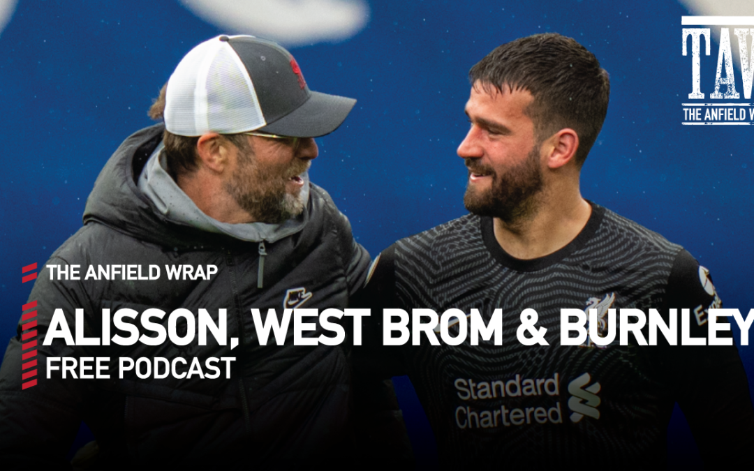 Alisson, West Brom And Burnley | The Anfield Wrap
