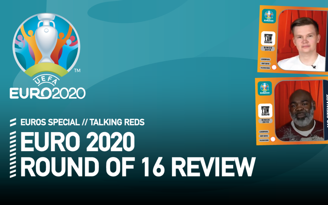 EURO 2020 Round Of 16 Review | Talking Reds