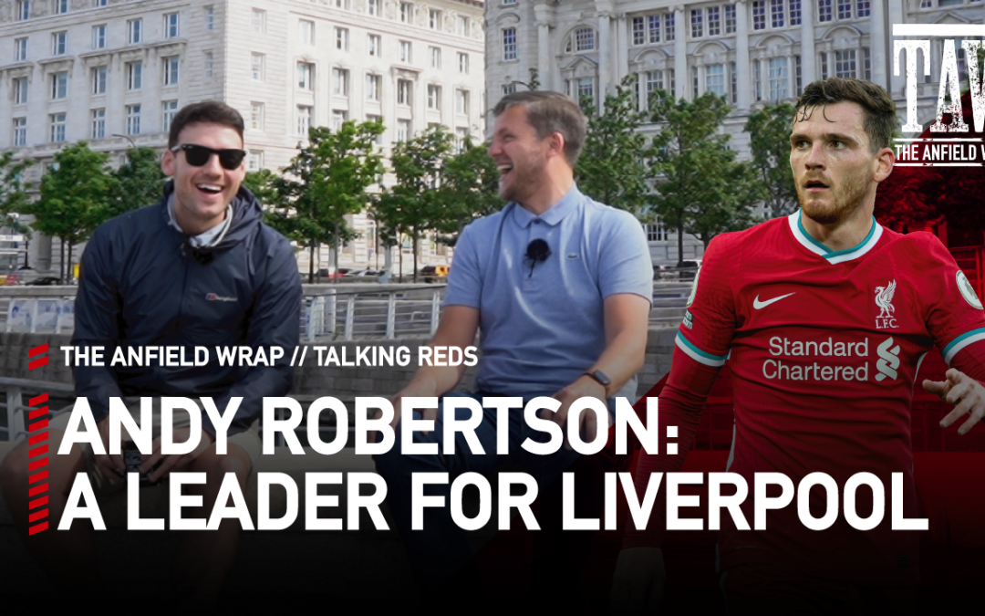 Andy Robertson: A Leader for Liverpool | Talking Reds