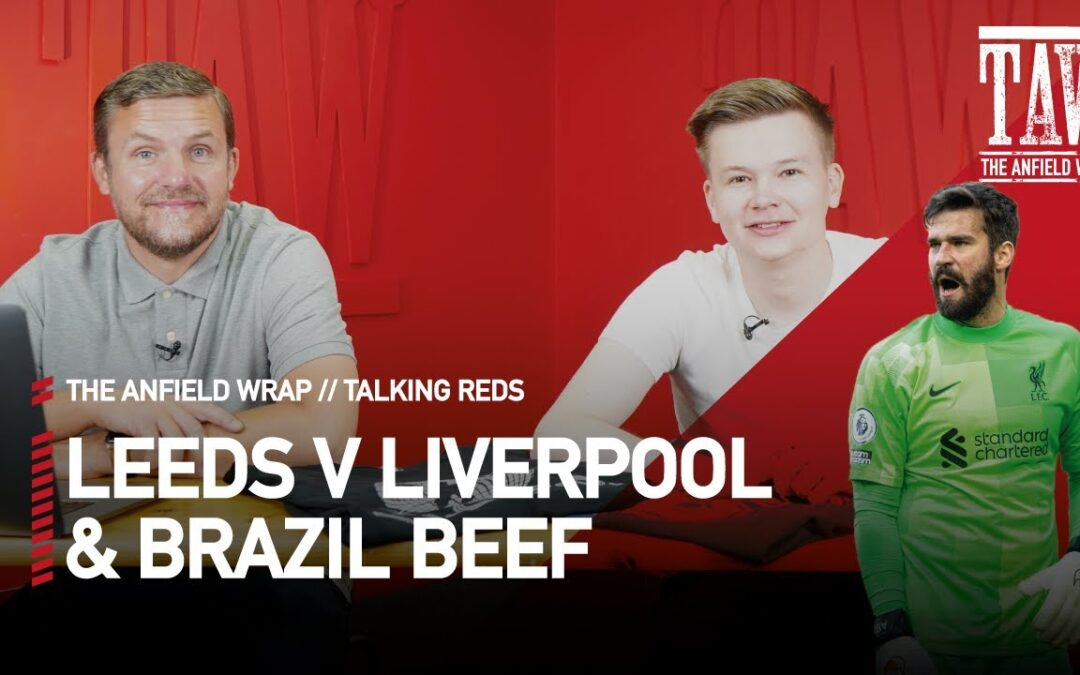 Leeds v Liverpool & The Brazil Beef | Talking Reds