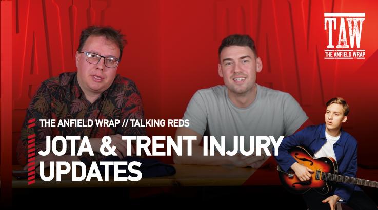 Trent Alexander-Arnold & Diogo Jota Injury Updates | Talking Reds