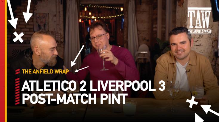 Atletico Madrid 2 Liverpool 3 | Post-Match Pint