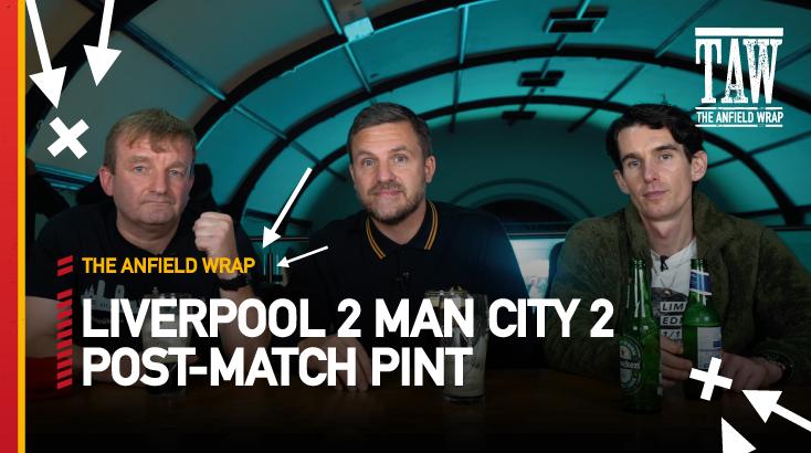 Liverpool 2 Manchester City 2 | Post-Match Pint